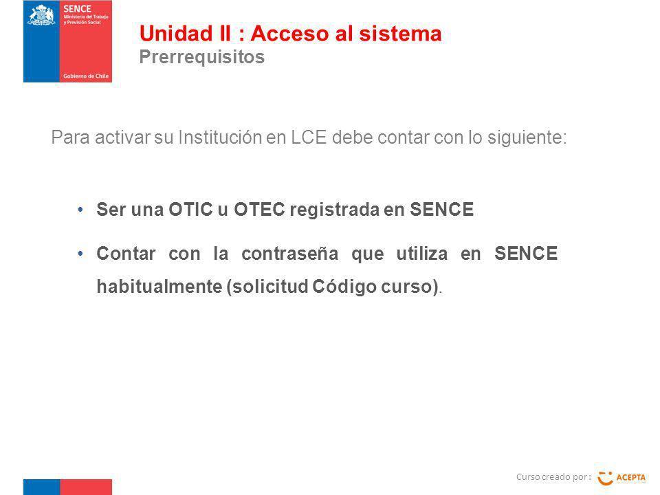 Para activar su Institución en LCE debe contar con lo siguiente: Curso creado por : Unidad II : Acceso al sistema Prerrequisitos Ser una OTIC u OTEC registrada en SENCE Contar con la contraseña que utiliza en SENCE habitualmente (solicitud Código curso).