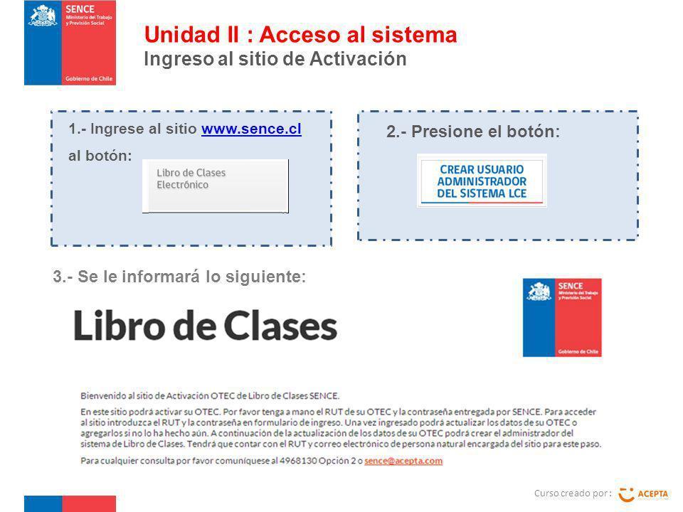 1.- Ingrese al sitio www.sence.cl al botón:www.sence.cl Curso creado por : Unidad II : Acceso al sistema Ingreso al sitio de Activación 2.- Presione e