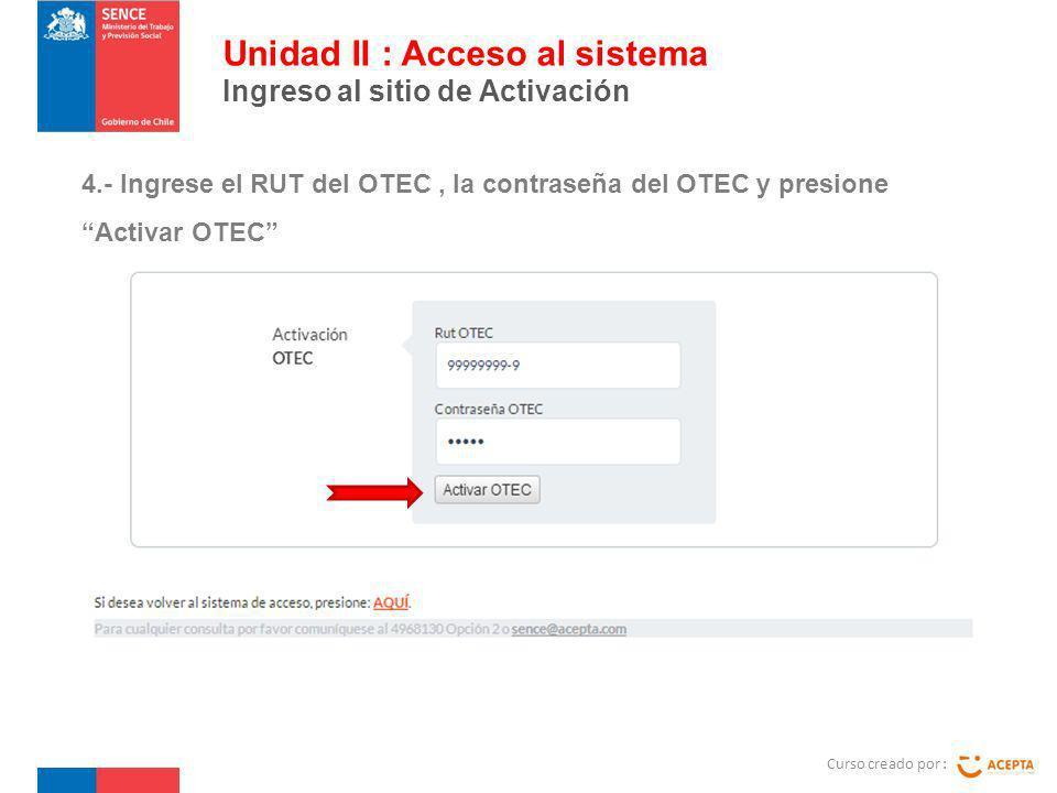 Curso creado por : Unidad II : Acceso al sistema Ingreso al sitio de Activación 4.- Ingrese el RUT del OTEC, la contraseña del OTEC y presione Activar
