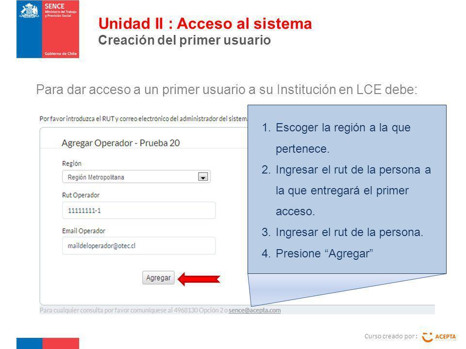 Para dar acceso a un primer usuario a su Institución en LCE debe: Curso creado por : Unidad II : Acceso al sistema Creación del primer usuario 1.Escoger la región a la que pertenece.