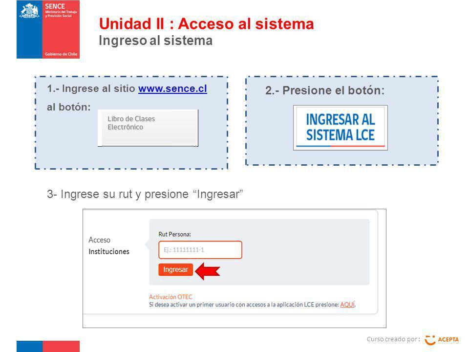 3- Ingrese su rut y presione Ingresar Curso creado por : Unidad II : Acceso al sistema Ingreso al sistema 1.- Ingrese al sitio www.sence.cl al botón:www.sence.cl 2.- Presione el botón: