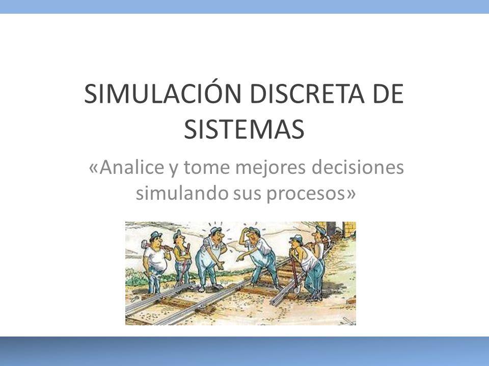 SIMULACIÓN DISCRETA DE SISTEMAS «Analice y tome mejores decisiones simulando sus procesos»