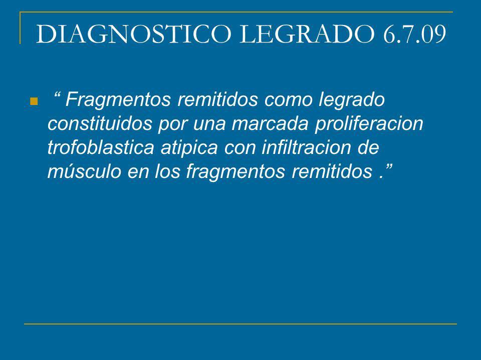 DIAGNOSTICO LEGRADO 6.7.09 Fragmentos remitidos como legrado constituidos por una marcada proliferacion trofoblastica atipica con infiltracion de músculo en los fragmentos remitidos.