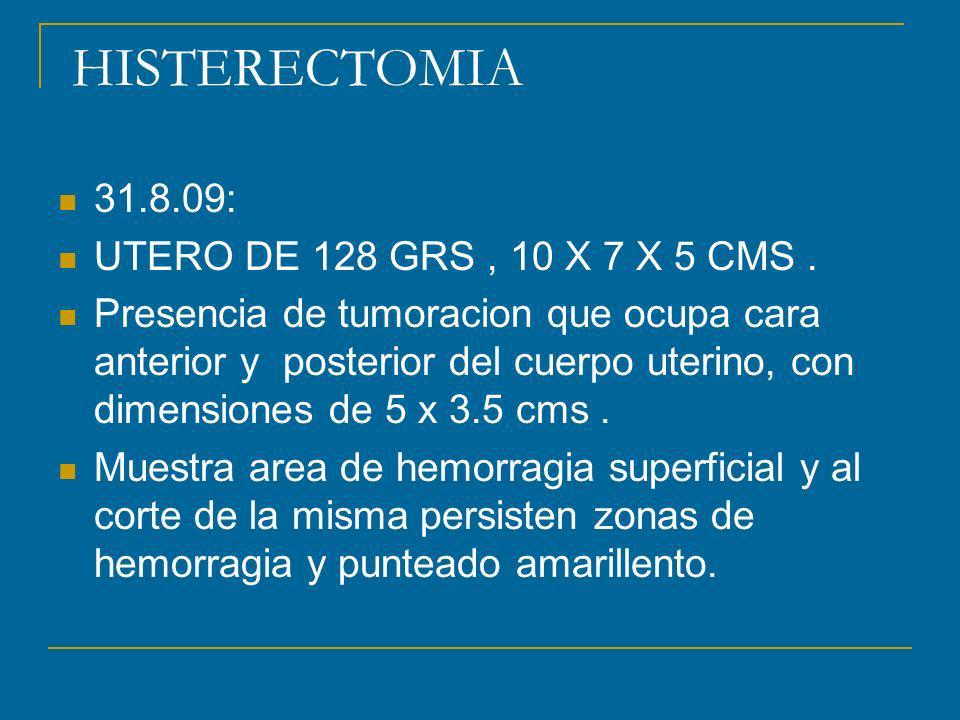 HISTERECTOMIA 31.8.09: UTERO DE 128 GRS, 10 X 7 X 5 CMS. Presencia de tumoracion que ocupa cara anterior y posterior del cuerpo uterino, con dimension