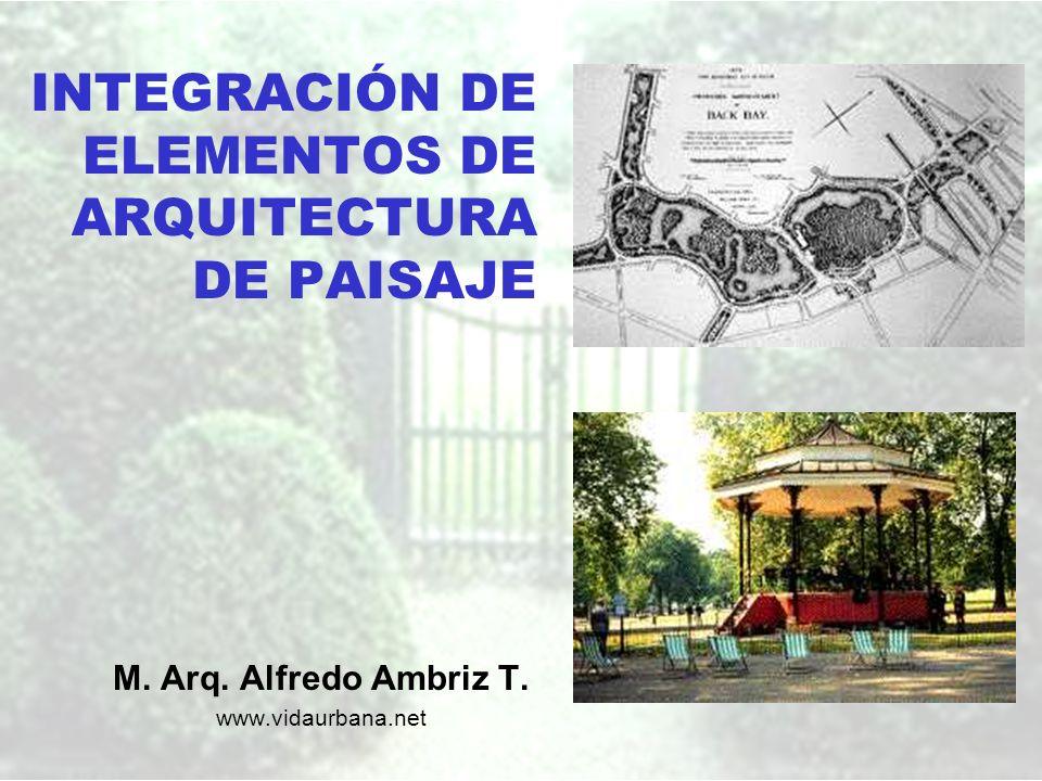 INTEGRACIÓN DE ELEMENTOS DE ARQUITECTURA DE PAISAJE M. Arq. Alfredo Ambriz T. www.vidaurbana.net