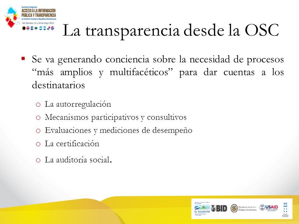 La transparencia desde la OSC Se va generando conciencia sobre la necesidad de procesos más amplios y multifacéticos para dar cuentas a los destinatarios o La autorregulación o Mecanismos participativos y consultivos o Evaluaciones y mediciones de desempeño o La certificación o La auditoría social.