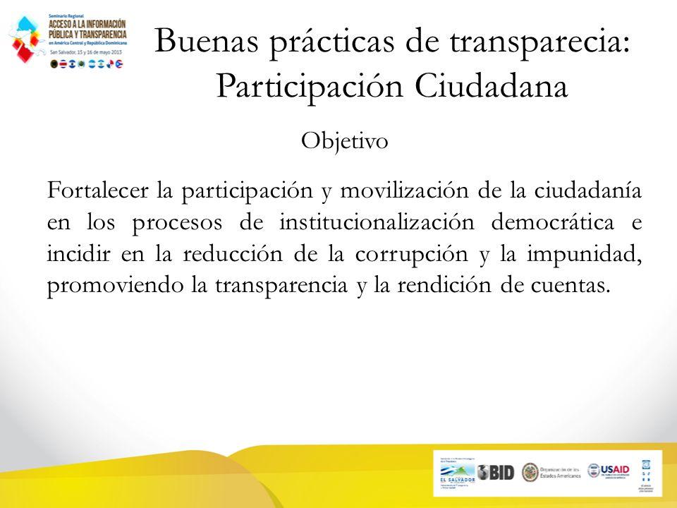 Buenas prácticas de transparecia: Participación Ciudadana Objetivo Fortalecer la participación y movilización de la ciudadanía en los procesos de institucionalización democrática e incidir en la reducción de la corrupción y la impunidad, promoviendo la transparencia y la rendición de cuentas.