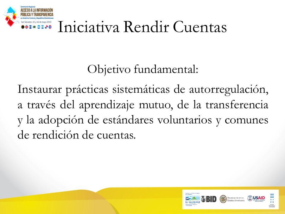 Iniciativa Rendir Cuentas Objetivo fundamental: Instaurar prácticas sistemáticas de autorregulación, a través del aprendizaje mutuo, de la transferencia y la adopción de estándares voluntarios y comunes de rendición de cuentas.