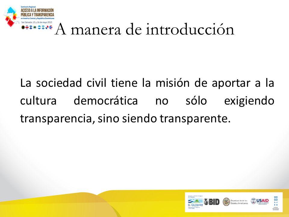 A manera de introducción La sociedad civil tiene la misión de aportar a la cultura democrática no sólo exigiendo transparencia, sino siendo transparente.