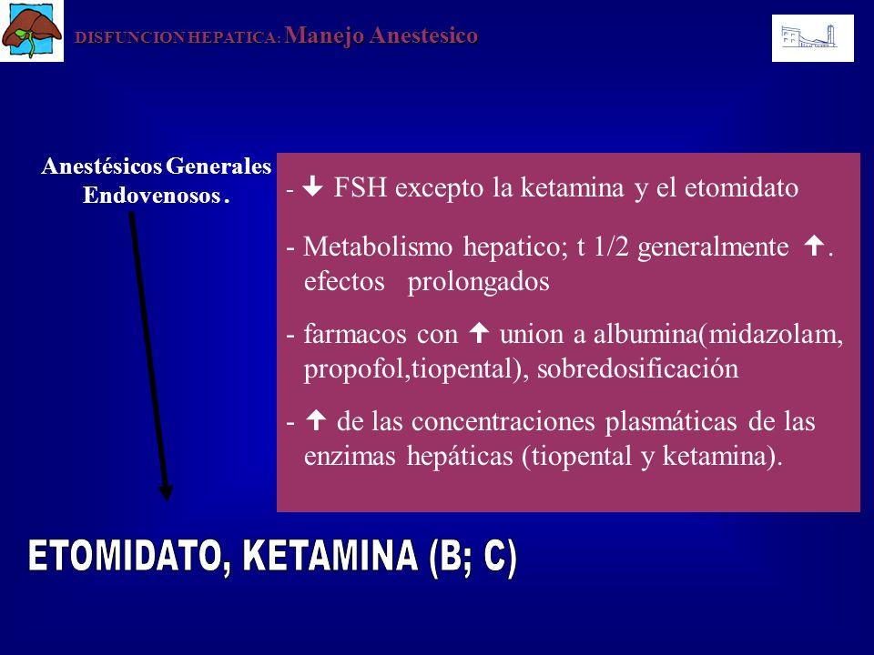 DISFUNCION HEPATICA : Manejo Anestesico - FSH excepto la ketamina y el etomidato - Metabolismo hepatico; t 1/2 generalmente. efectos prolongados - far