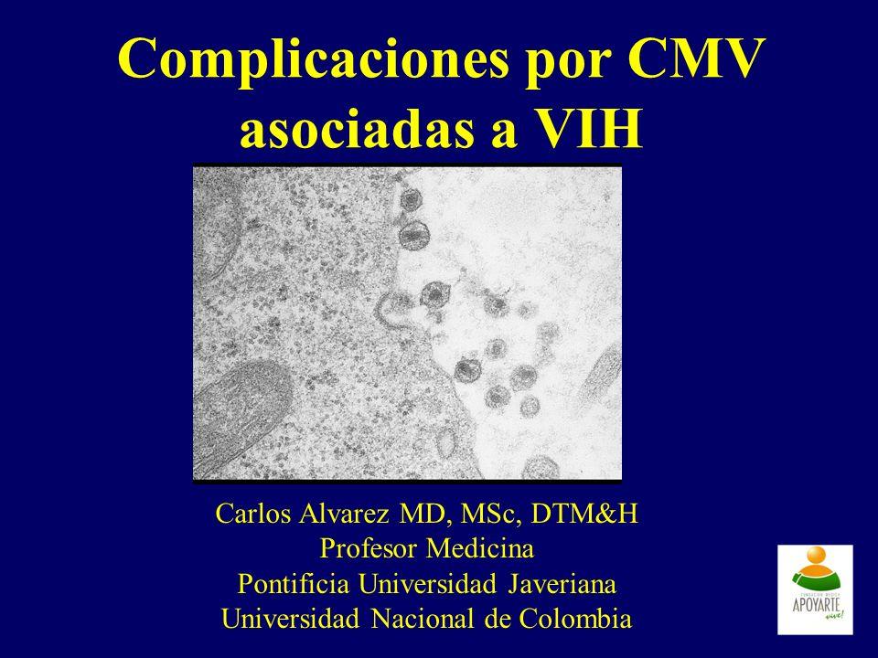 Complicaciones por CMV asociadas a VIH Carlos Alvarez MD, MSc, DTM&H Profesor Medicina Pontificia Universidad Javeriana Universidad Nacional de Colomb