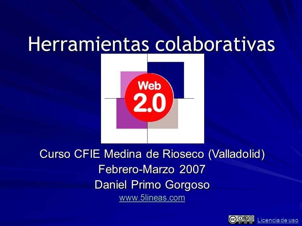 Herramientas colaborativas Curso CFIE Medina de Rioseco (Valladolid) Febrero-Marzo 2007 Daniel Primo Gorgoso www.5lineas.com Licencia de uso