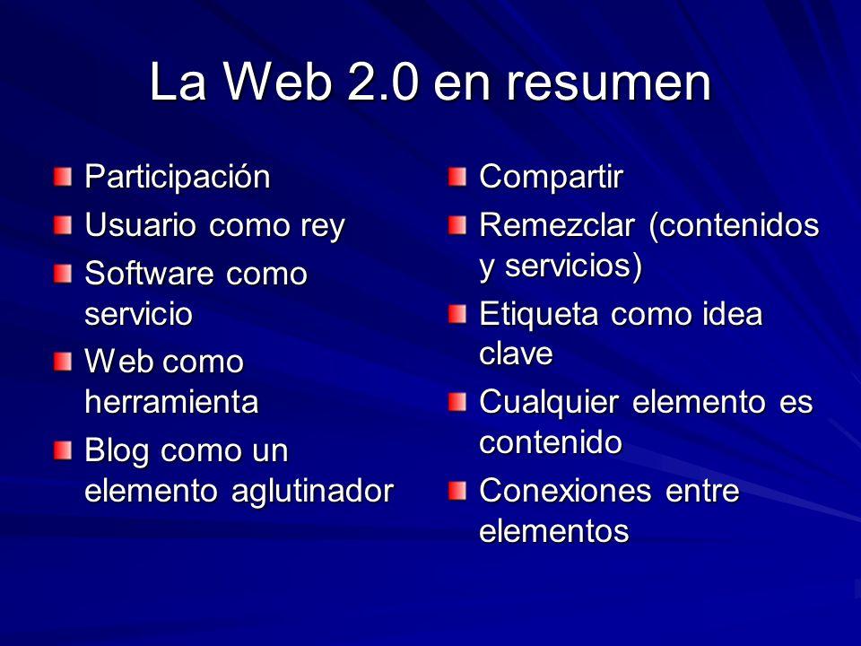 La Web 2.0 en resumen Participación Usuario como rey Software como servicio Web como herramienta Blog como un elemento aglutinador Compartir Remezclar