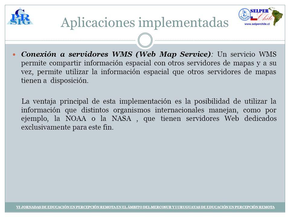Aplicaciones implementadas Conexión a servidores WMS (Web Map Service): Un servicio WMS permite compartir información espacial con otros servidores de mapas y a su vez, permite utilizar la información espacial que otros servidores de mapas tienen a disposición.