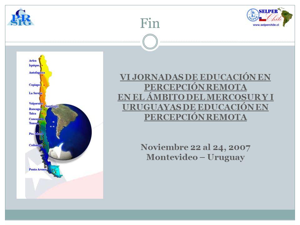 Fin VI JORNADAS DE EDUCACIÓN EN PERCEPCIÓN REMOTA EN EL ÁMBITO DEL MERCOSUR Y I URUGUAYAS DE EDUCACIÓN EN PERCEPCIÓN REMOTA Noviembre 22 al 24, 2007 Montevideo – Uruguay