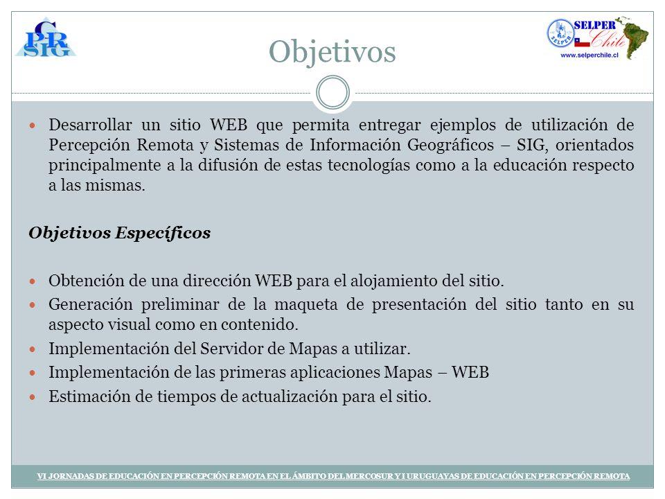 Objetivos Desarrollar un sitio WEB que permita entregar ejemplos de utilización de Percepción Remota y Sistemas de Información Geográficos – SIG, orientados principalmente a la difusión de estas tecnologías como a la educación respecto a las mismas.