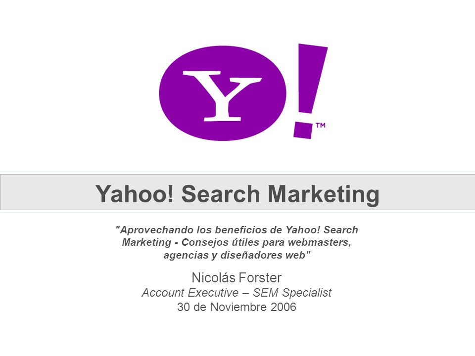 Nicolás Forster Account Executive – SEM Specialist 30 de Noviembre 2006 Aprovechando los beneficios de Yahoo.