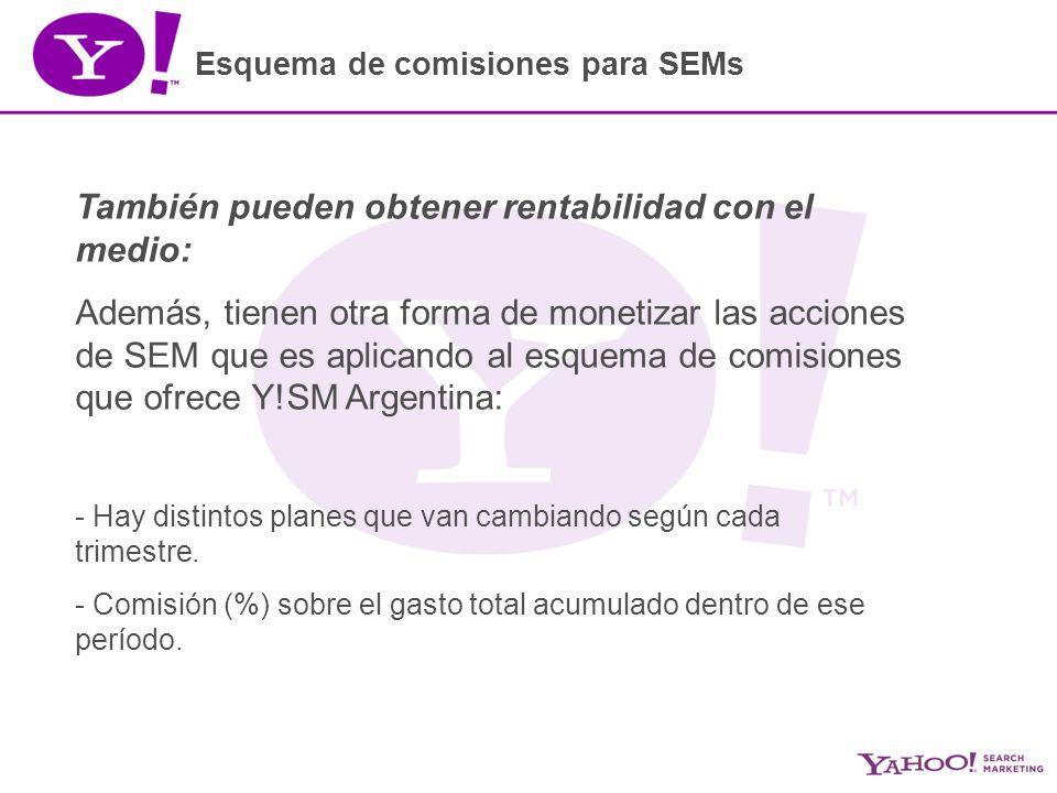 Esquema de comisiones para SEMs También pueden obtener rentabilidad con el medio: Además, tienen otra forma de monetizar las acciones de SEM que es aplicando al esquema de comisiones que ofrece Y!SM Argentina: - Hay distintos planes que van cambiando según cada trimestre.