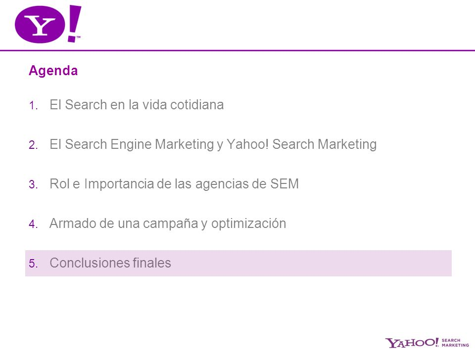 Agenda 1. El Search en la vida cotidiana 2. El Search Engine Marketing y Yahoo! Search Marketing 3. Rol e Importancia de las agencias de SEM 4. Armado