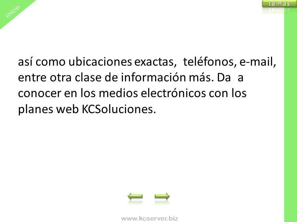 así como ubicaciones exactas, teléfonos, e-mail, entre otra clase de información más. Da a conocer en los medios electrónicos con los planes web KCSol