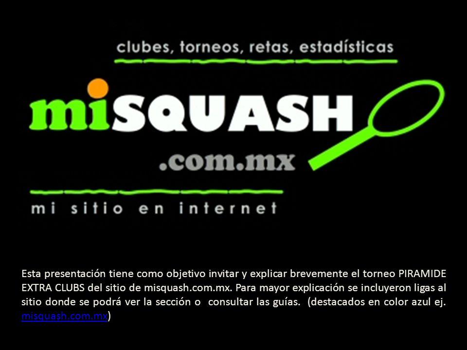 Esta presentación tiene como objetivo invitar y explicar brevemente el torneo PIRAMIDE EXTRA CLUBS del sitio de misquash.com.mx. Para mayor explicació
