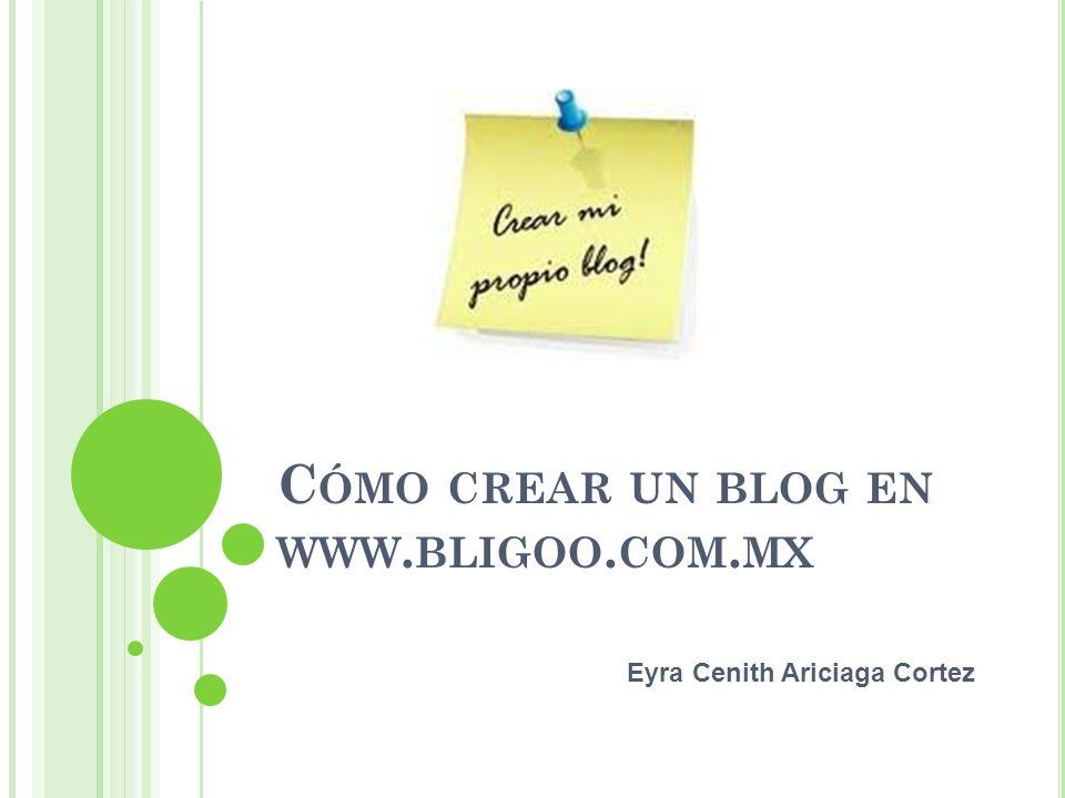 C ÓMO CREAR UN BLOG EN WWW. BLIGOO. COM. MX Eyra Cenith Ariciaga Cortez