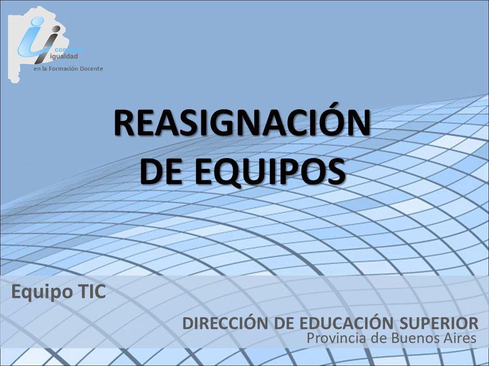 en la Formación Docente DIRECCIÓN DE EDUCACIÓN SUPERIOR Provincia de Buenos Aires Equipo TIC REASIGNACIÓN DE EQUIPOS