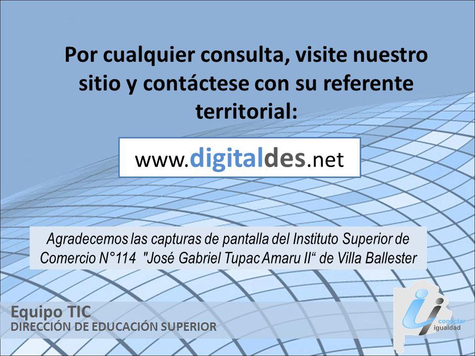 DIRECCIÓN DE EDUCACIÓN SUPERIOR Equipo TIC Por cualquier consulta, visite nuestro sitio y contáctese con su referente territorial: www. digitaldes.net