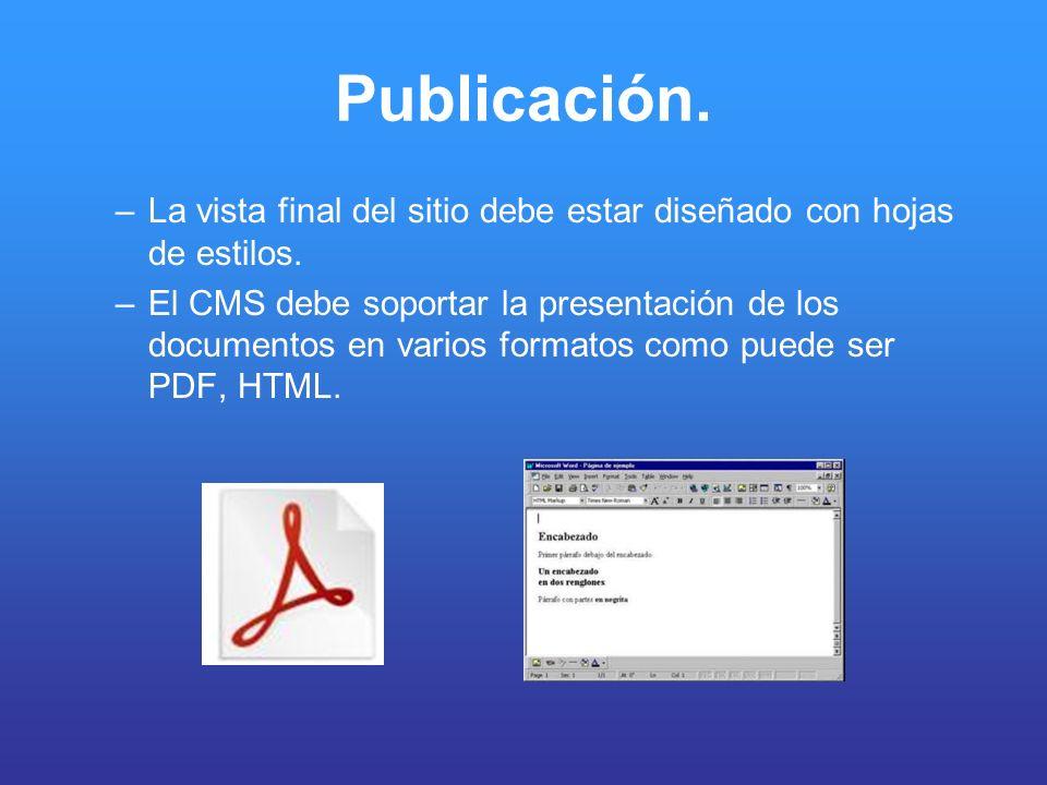 Publicación. –La vista final del sitio debe estar diseñado con hojas de estilos. –El CMS debe soportar la presentación de los documentos en varios for