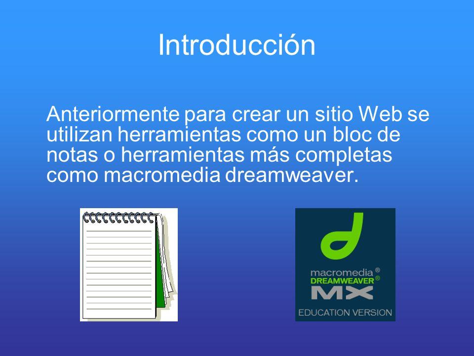 Introducción Anteriormente para crear un sitio Web se utilizan herramientas como un bloc de notas o herramientas más completas como macromedia dreamwe
