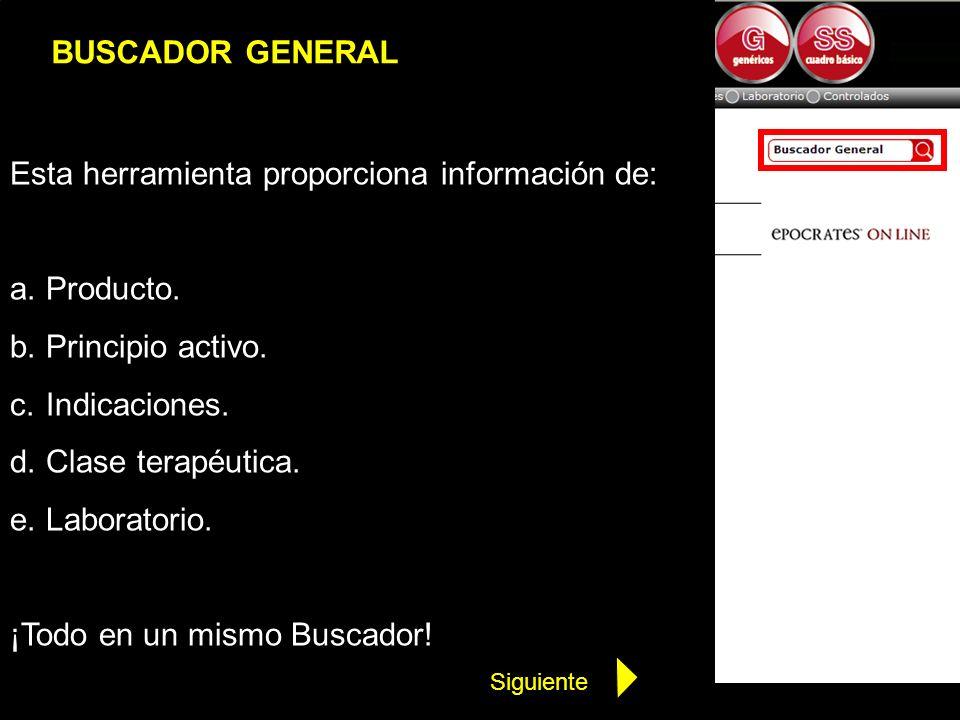 BUSCADOR GENERAL Esta herramienta proporciona información de: a.Producto. b.Principio activo. c.Indicaciones. d.Clase terapéutica. e.Laboratorio. ¡Tod