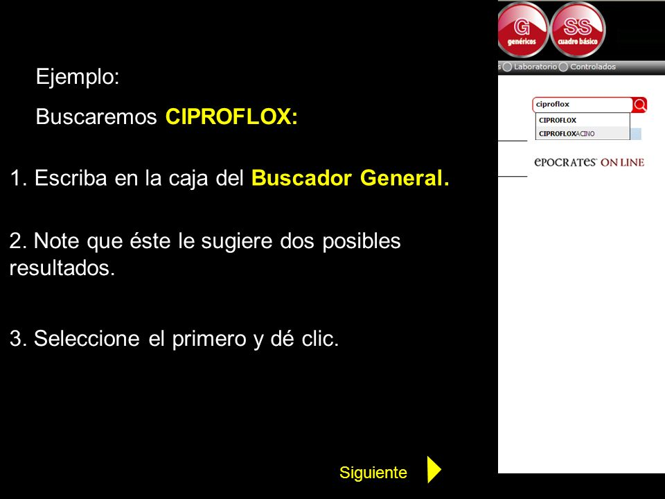Ejemplo: Buscaremos CIPROFLOX: 1.Escriba en la caja del Buscador General. 2. Note que éste le sugiere dos posibles resultados. 3. Seleccione el primer