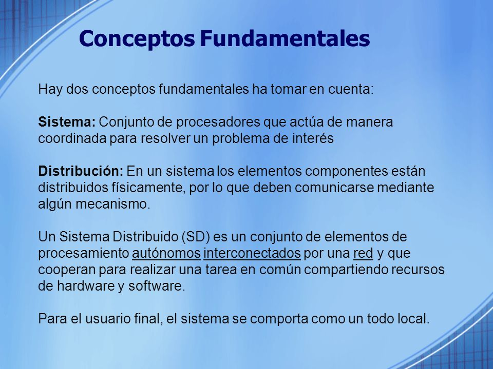 Conceptos Fundamentales Hay dos conceptos fundamentales ha tomar en cuenta: Sistema: Conjunto de procesadores que actúa de manera coordinada para resolver un problema de interés Distribución: En un sistema los elementos componentes están distribuidos físicamente, por lo que deben comunicarse mediante algún mecanismo.