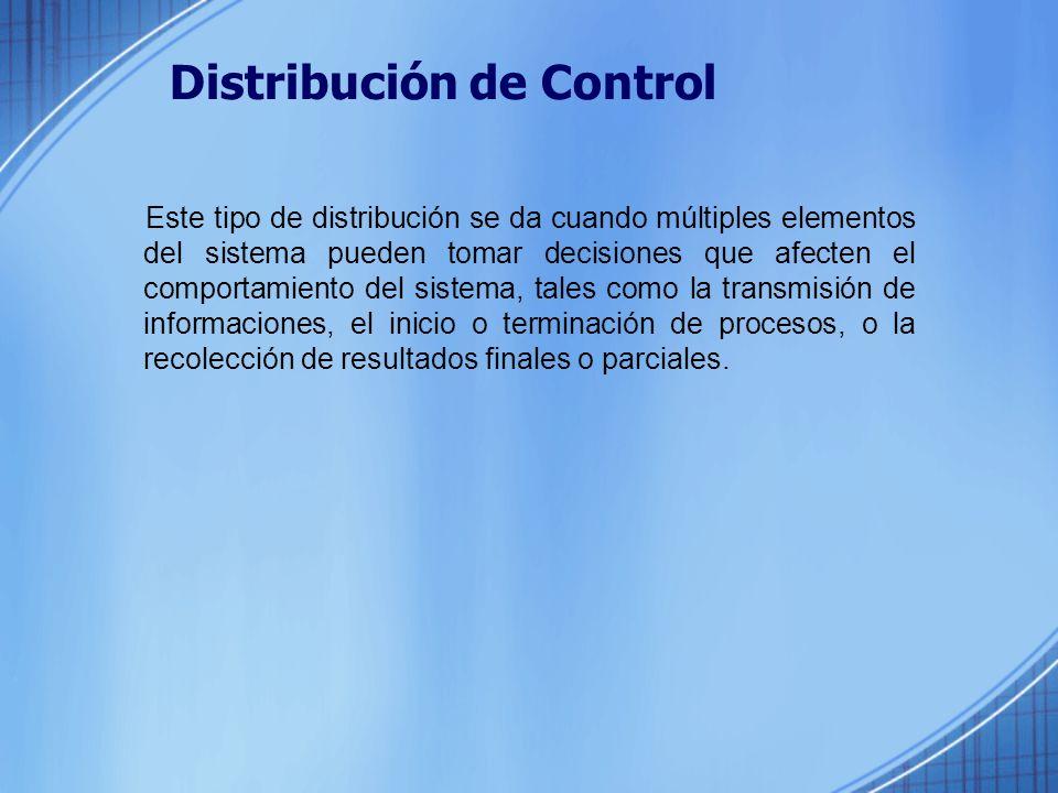 Distribución de Control Este tipo de distribución se da cuando múltiples elementos del sistema pueden tomar decisiones que afecten el comportamiento del sistema, tales como la transmisión de informaciones, el inicio o terminación de procesos, o la recolección de resultados finales o parciales.