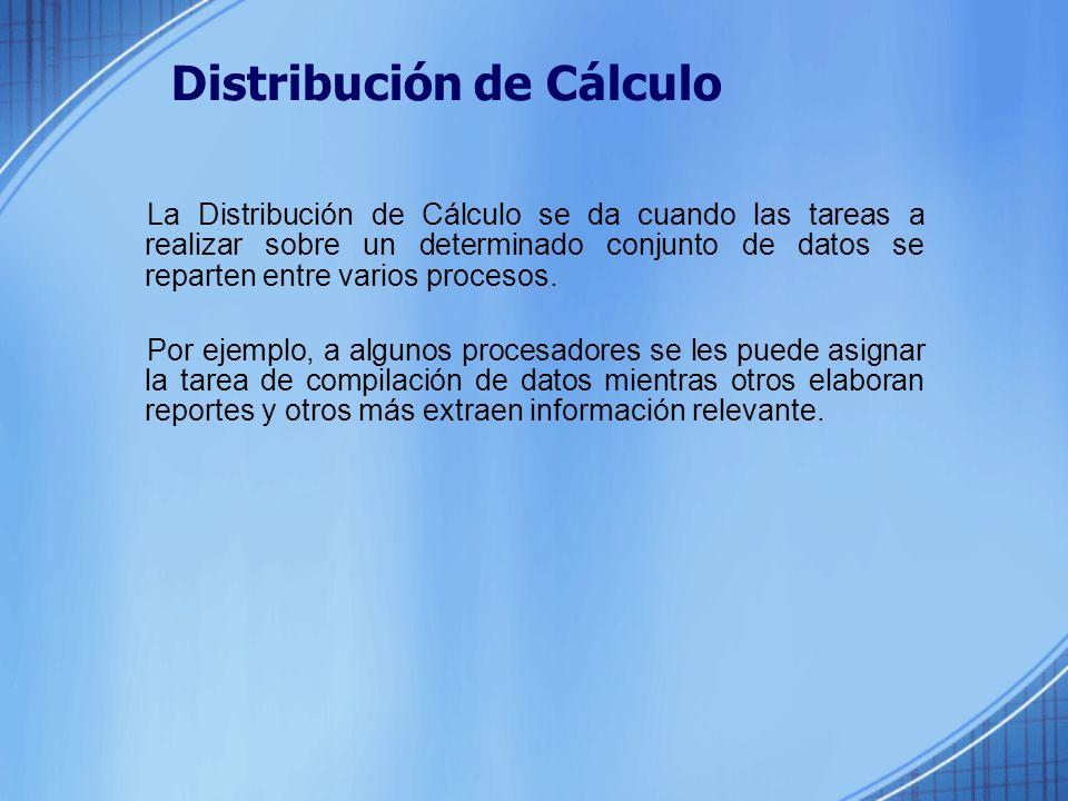 Distribución de Cálculo La Distribución de Cálculo se da cuando las tareas a realizar sobre un determinado conjunto de datos se reparten entre varios procesos.