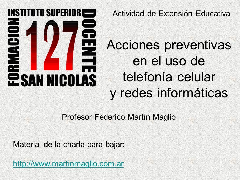 Actividad de Extensión Educativa Acciones preventivas en el uso de telefonía celular y redes informáticas Profesor Federico Martín Maglio Material de la charla para bajar: http://www.martinmaglio.com.ar