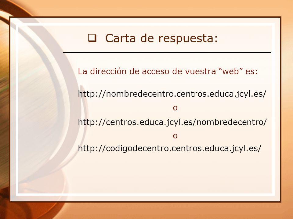 Carta de respuesta: La dirección de acceso de vuestra web es: http://nombredecentro.centros.educa.jcyl.es/ o http://centros.educa.jcyl.es/nombredecentro/ o http://codigodecentro.centros.educa.jcyl.es/