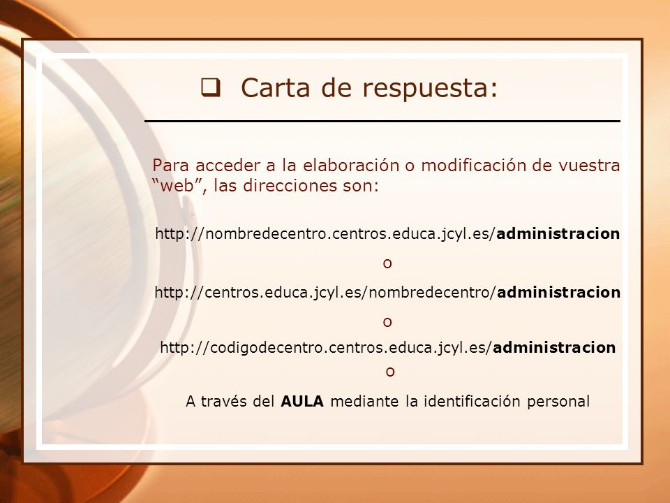 Carta de respuesta: Para acceder a la elaboración o modificación de vuestra web, las direcciones son: http://nombredecentro.centros.educa.jcyl.es/administracion o http://centros.educa.jcyl.es/nombredecentro/administracion o http://codigodecentro.centros.educa.jcyl.es/administracion o A través del AULA mediante la identificación personal