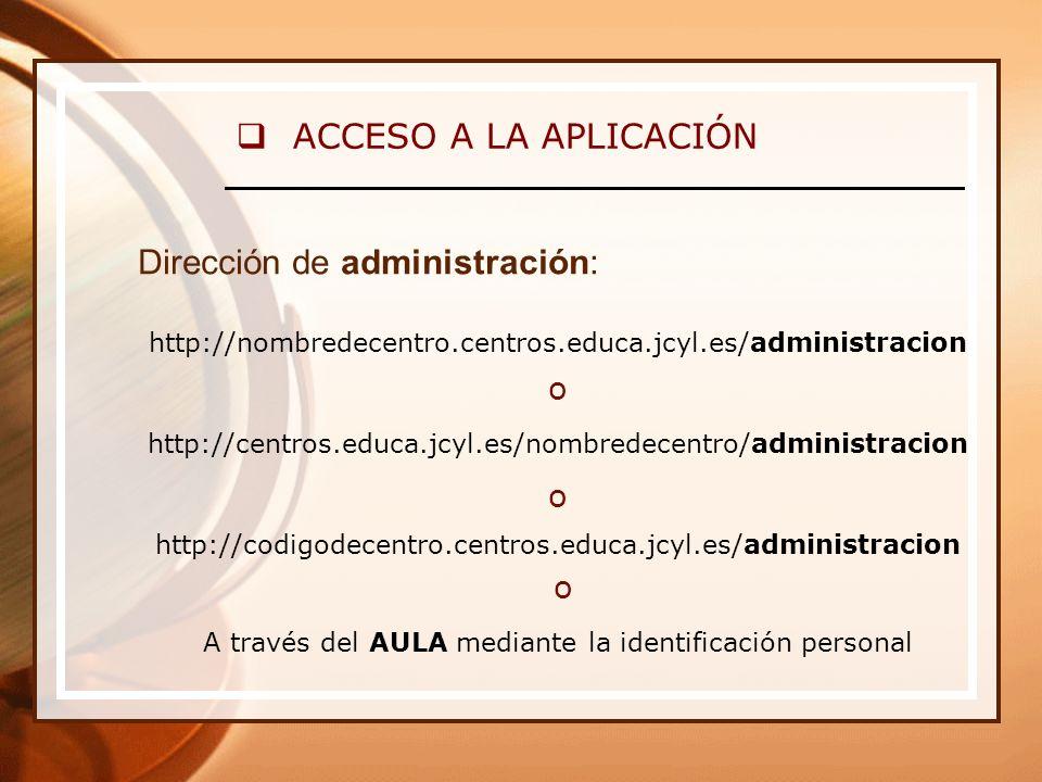 ACCESO A LA APLICACIÓN Dirección de administración: http://nombredecentro.centros.educa.jcyl.es/administracion o http://centros.educa.jcyl.es/nombredecentro/administracion o http://codigodecentro.centros.educa.jcyl.es/administracion o A través del AULA mediante la identificación personal