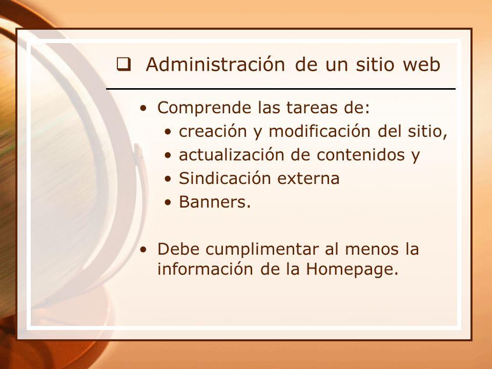 Administración de un sitio web Comprende las tareas de: creación y modificación del sitio, actualización de contenidos y Sindicación externa Banners.