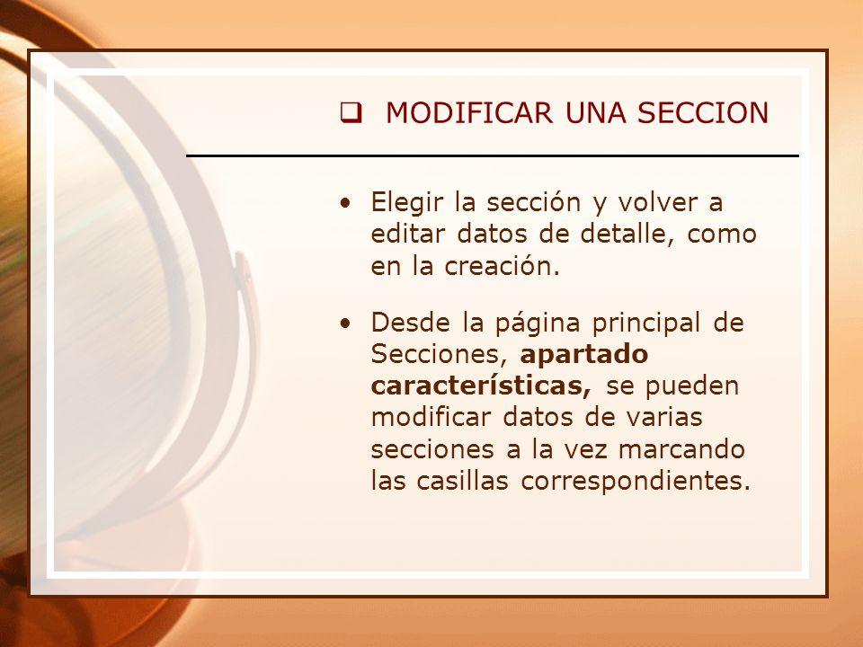 MODIFICAR UNA SECCION Elegir la sección y volver a editar datos de detalle, como en la creación.