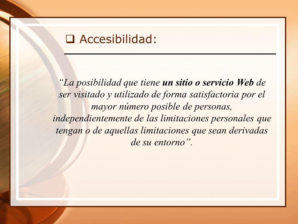 Accesibilidad: La posibilidad que tiene un sitio o servicio Web de ser visitado y utilizado de forma satisfactoria por el mayor número posible de personas, independientemente de las limitaciones personales que tengan o de aquellas limitaciones que sean derivadas de su entorno.