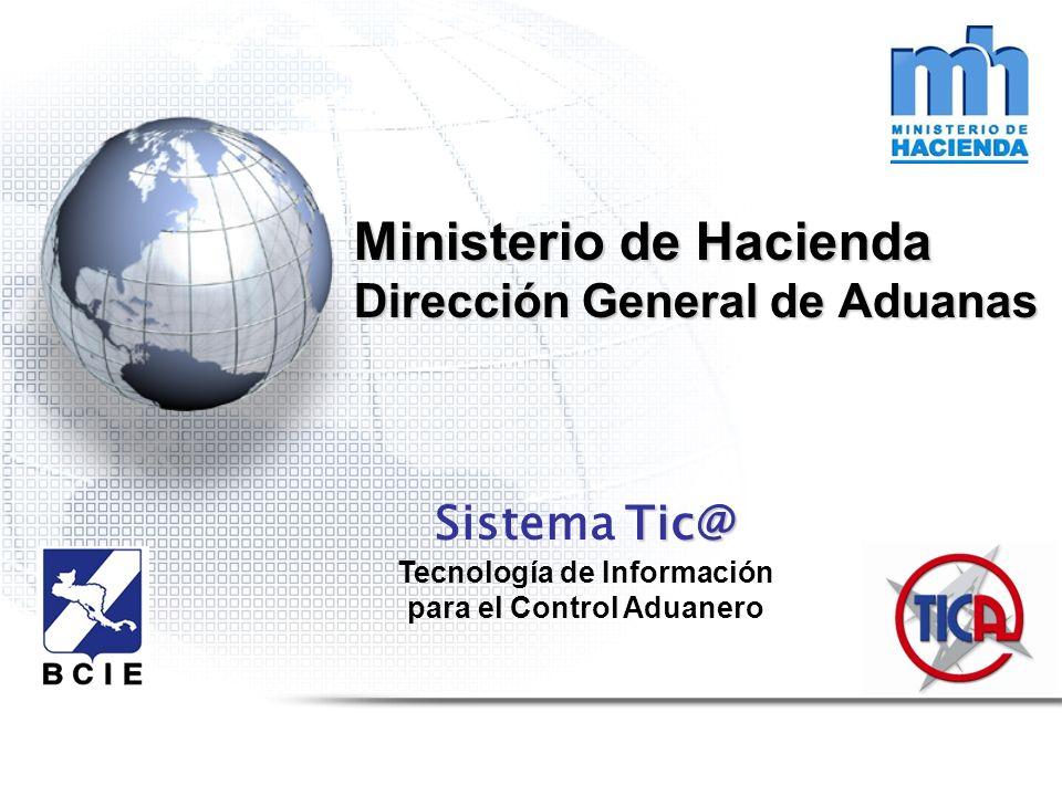 Ministerio de Hacienda Dirección General de Aduanas Tic@ Sistema Tic@ Tecnología de Información para el Control Aduanero