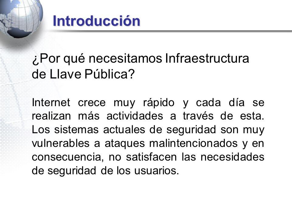 Introducción Introducción ¿Por qué necesitamos Infraestructura de Llave Pública? Internet crece muy rápido y cada día se realizan más actividades a tr