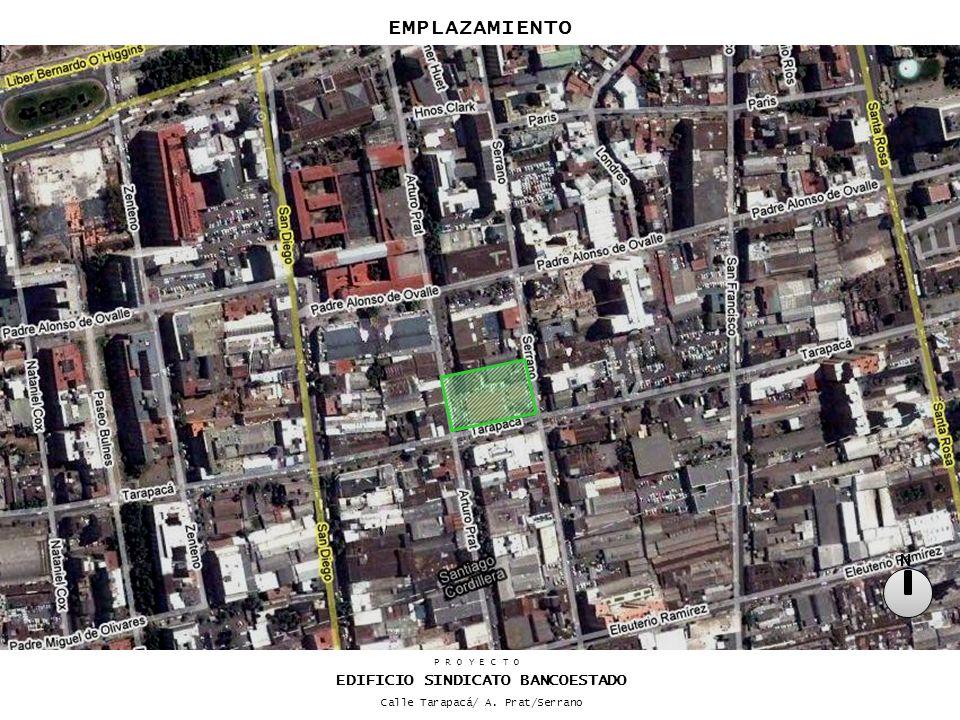 EMPLAZAMIENTO N P R O Y E C T O EDIFICIO SINDICATO BANCOESTADO Calle Tarapacá/ A. Prat/Serrano