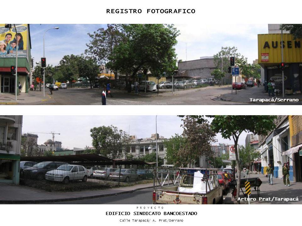 REGISTRO FOTOGRAFICO Tarapacá/Serrano Arturo Prat/Tarapacá P R O Y E C T O EDIFICIO SINDICATO BANCOESTADO Calle Tarapacá/ A. Prat/Serrano