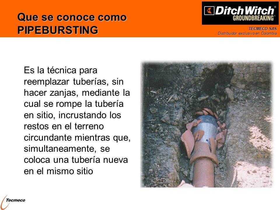 TECMECO SAS Distribuidor exclusivo en Colombia El proceso de PIPEBURSTING Tipicamente un cabezal especial es colocado al frente de la tuberia a reemplazar Al desplazar el cabezal, de diametro superior al de la tuberia existente, este la rompe y los fragmentos son incrustados en el terreno circundante Al avanzar el cabezal, el espacio es ocupado por la tubería nueva