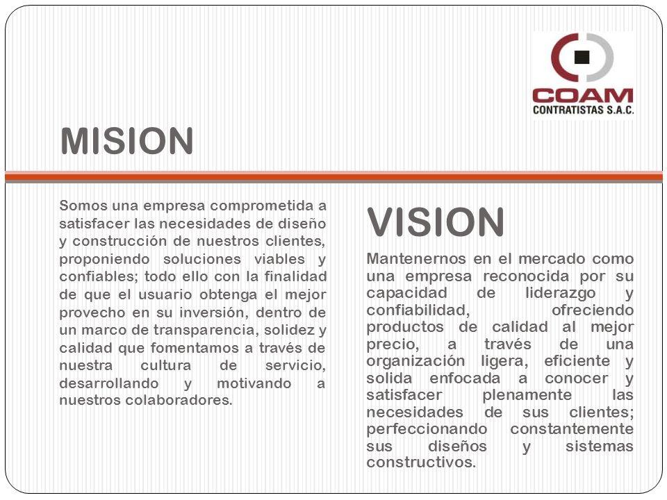 MISION Somos una empresa comprometida a satisfacer las necesidades de diseño y construcción de nuestros clientes, proponiendo soluciones viables y confiables; todo ello con la finalidad de que el usuario obtenga el mejor provecho en su inversión, dentro de un marco de transparencia, solidez y calidad que fomentamos a través de nuestra cultura de servicio, desarrollando y motivando a nuestros colaboradores.