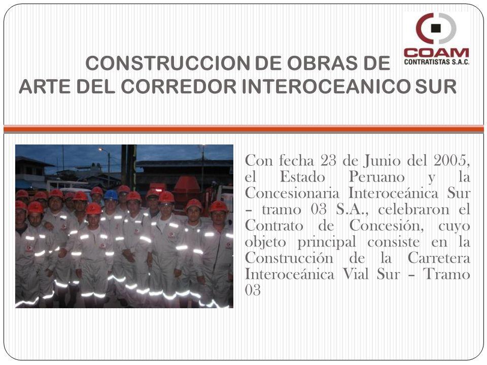 CONSTRUCCION DE OBRAS DE ARTE DEL CORREDOR INTEROCEANICO SUR Con fecha 23 de Junio del 2005, el Estado Peruano y la Concesionaria Interoceánica Sur – tramo 03 S.A., celebraron el Contrato de Concesión, cuyo objeto principal consiste en la Construcción de la Carretera Interoceánica Vial Sur – Tramo 03