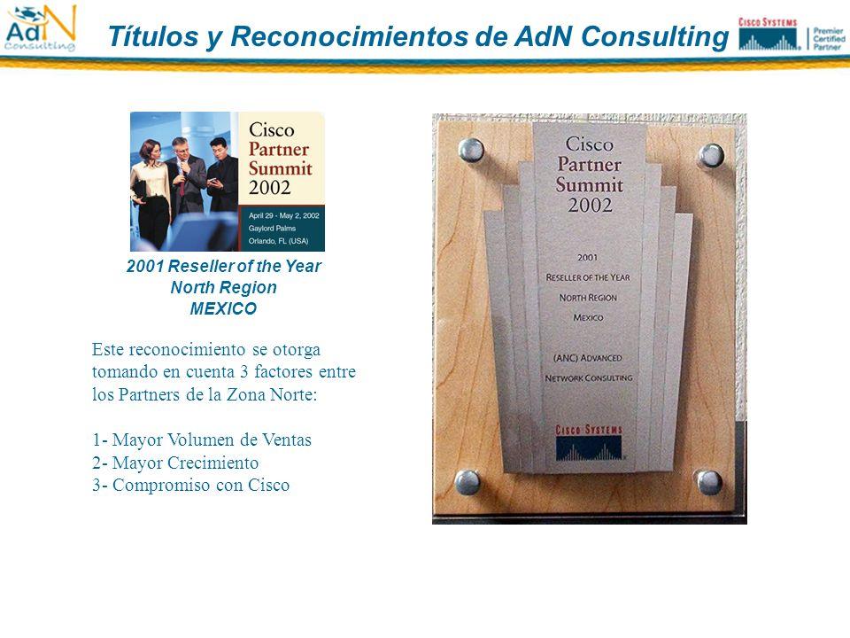 2002 Reseller of the Year North Region MEXICO Este reconocimiento se otorga tomando en cuenta 3 factores entre los Partners de la Zona Norte: 1- Mayor Volumen de Ventas 2- Mayor Crecimiento 3- Compromiso con Cisco Títulos y Reconocimientos de AdN Consulting